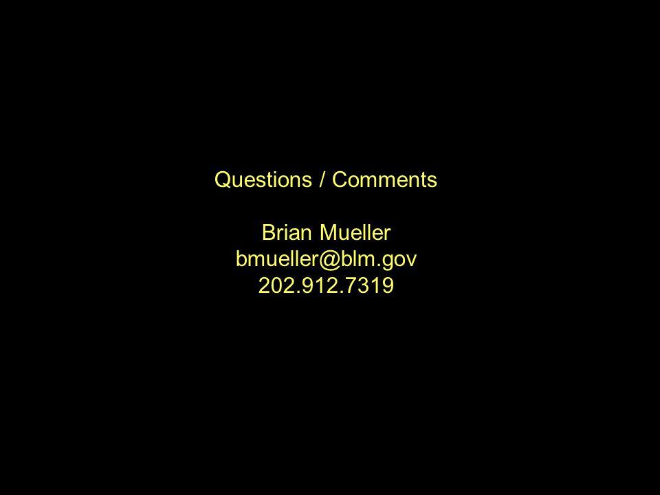 Questions / Comments Brian Mueller bmueller@blm.gov 202.912.7319