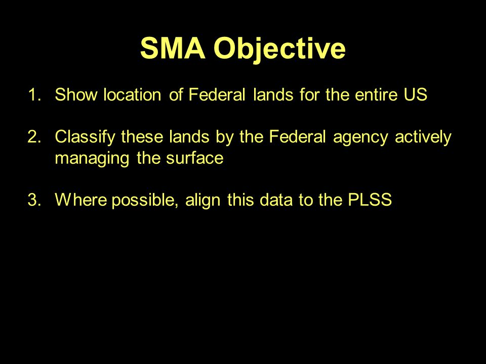 SMA Objective 1.Show location of Federal lands for the entire US 2.Classify these lands by the Federal agency actively managing the surface 3.Where possible, align this data to the PLSS