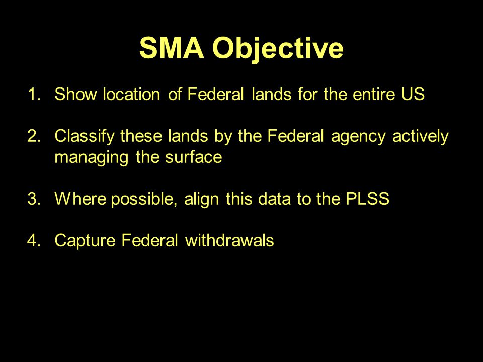 SMA Objective 1.Show location of Federal lands for the entire US 2.Classify these lands by the Federal agency actively managing the surface 3.Where possible, align this data to the PLSS 4.Capture Federal withdrawals