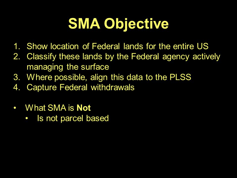 SMA Objective 1.Show location of Federal lands for the entire US 2.Classify these lands by the Federal agency actively managing the surface 3.Where possible, align this data to the PLSS 4.Capture Federal withdrawals What SMA is Not Is not parcel based
