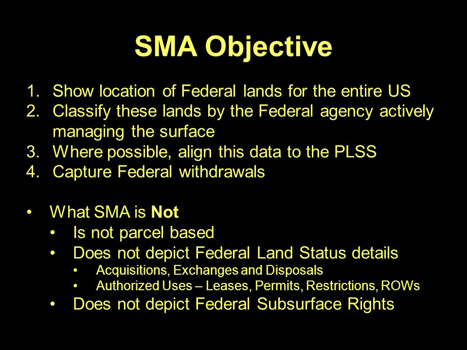SMA Objective 1.Show location of Federal lands for the entire US 2.Classify these lands by the Federal agency actively managing the surface 3.Where possible, align this data to the PLSS 4.Capture Federal withdrawals What SMA is Not Is not parcel based Does not depict Federal Land Status details Acquisitions, Exchanges and Disposals Authorized Uses – Leases, Permits, Restrictions, ROWs Does not depict Federal Subsurface Rights