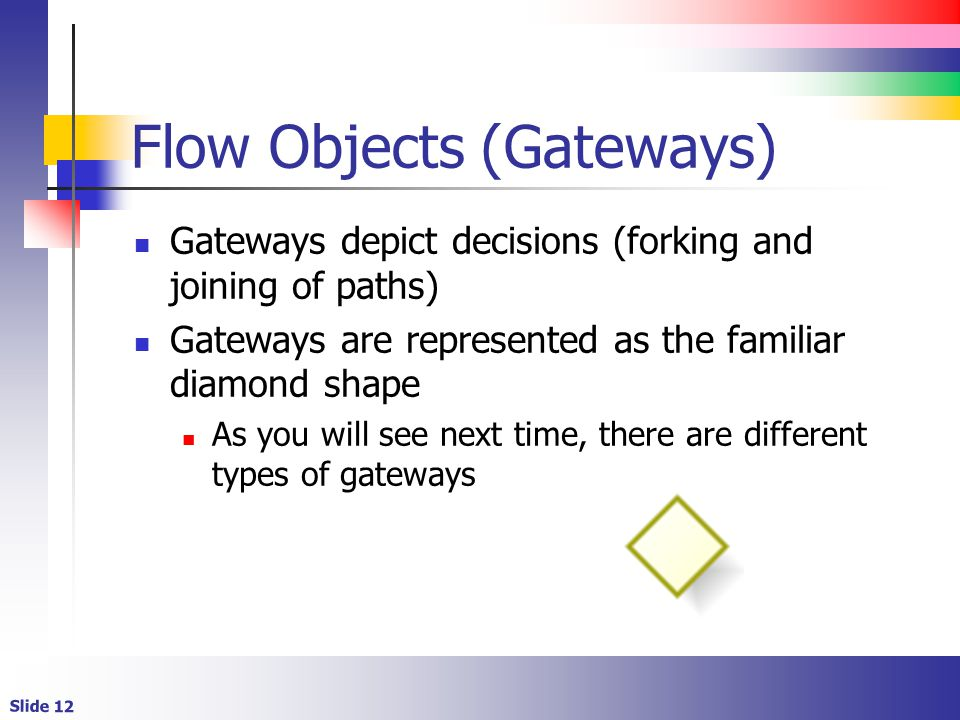 Slide 12 Flow Objects (Gateways) Gateways depict decisions (forking and joining of paths) Gateways are represented as the familiar diamond shape As you will see next time, there are different types of gateways