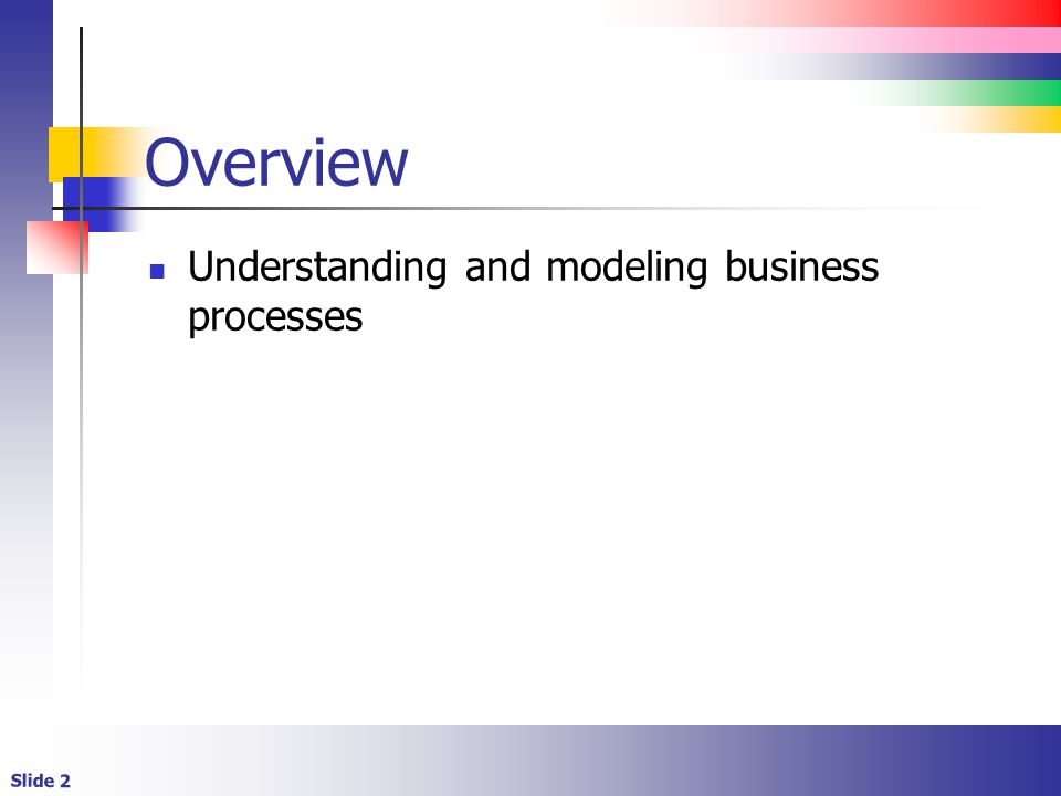 Slide 2 Overview Understanding and modeling business processes