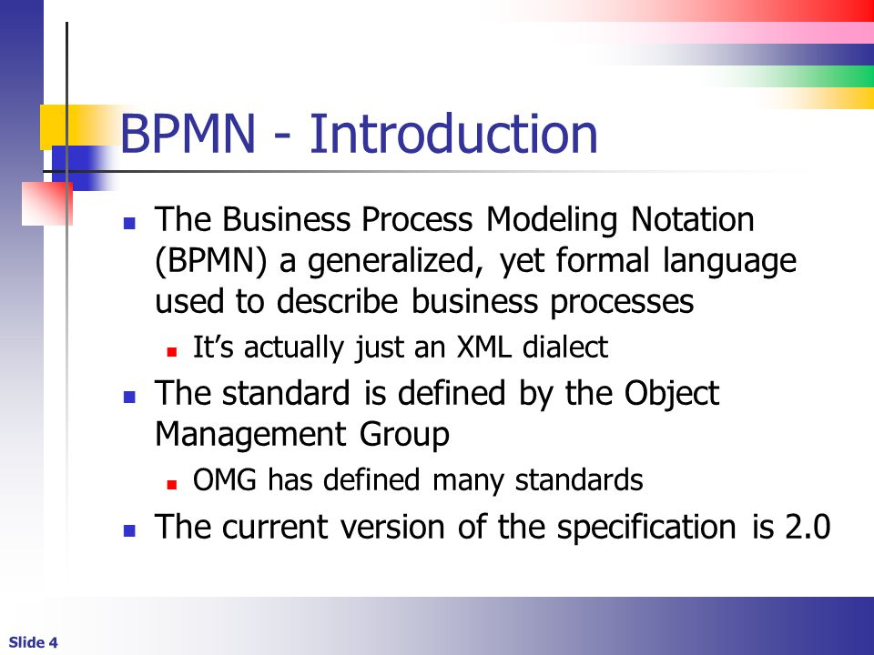 Slide 4 BPMN - Introduction The Business Process Modeling Notation (BPMN) a generalized, yet formal language used to describe business processes It's actually just an XML dialect The standard is defined by the Object Management Group OMG has defined many standards The current version of the specification is 2.0