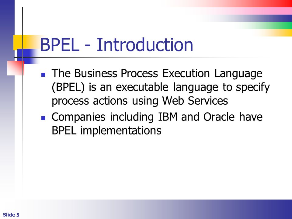 Slide 5 BPEL - Introduction The Business Process Execution Language (BPEL) is an executable language to specify process actions using Web Services Companies including IBM and Oracle have BPEL implementations