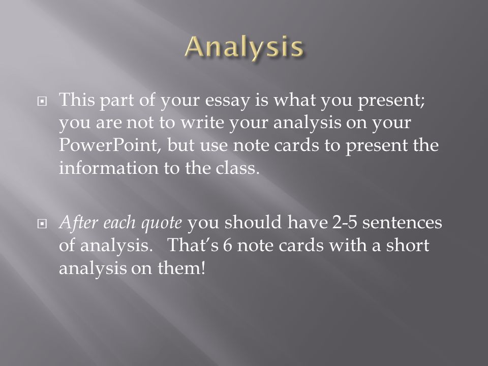  This part of your essay is what you present; you are not to write your analysis on your PowerPoint, but use note cards to present the information to the class.