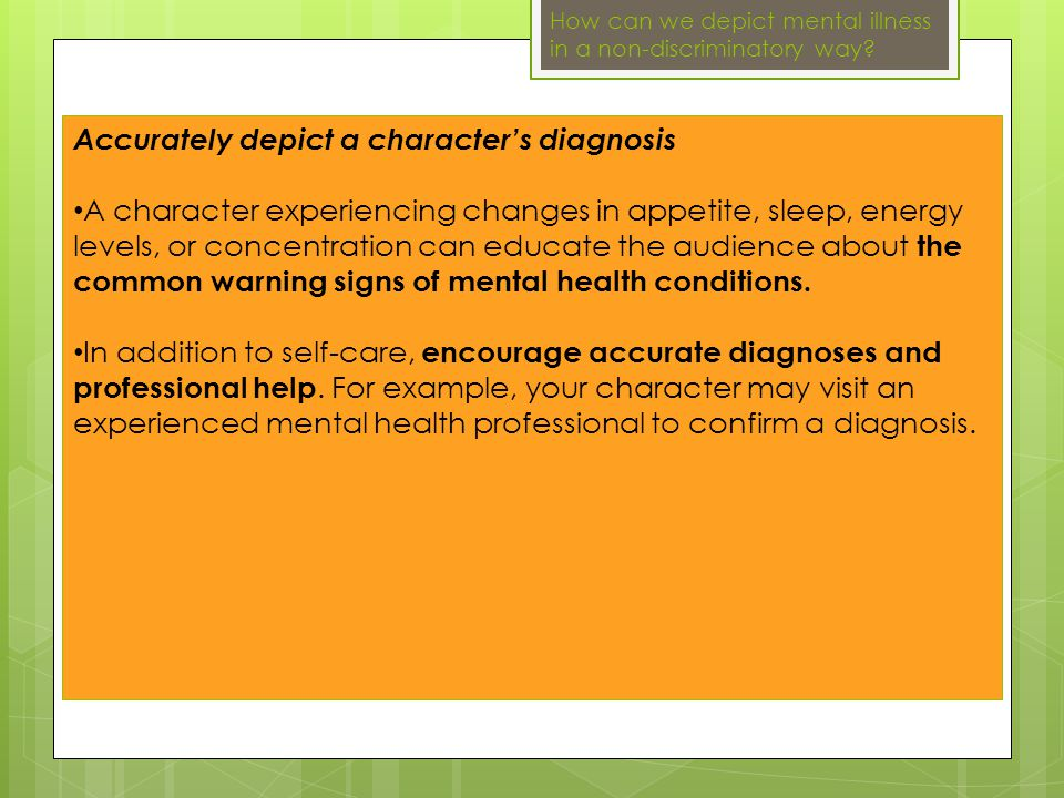 Accurately depict a character's diagnosis A character experiencing changes in appetite, sleep, energy levels, or concentration can educate the audience about the common warning signs of mental health conditions.
