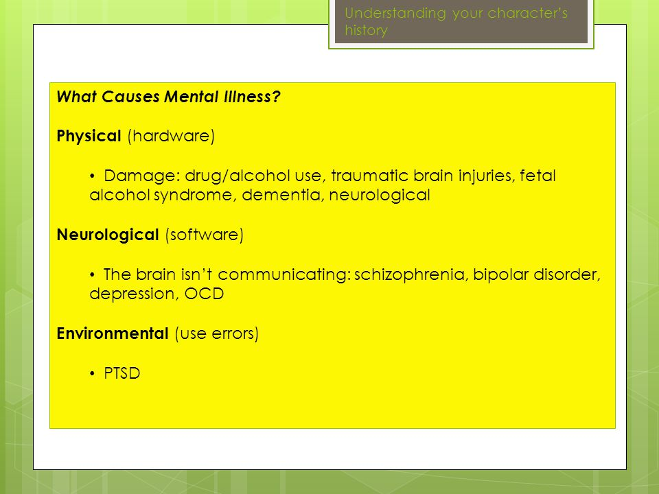 Mental illness covers a wide range of conditions: Anxiety Disorders : PTSD, OCD, panic, social anxiety Mood Disorders : Depression, bipolar Psychotic disorders : Schizophrenia Eating Disorders : Anorexia nervosa, bulimia nervosa, binge eating Impulse control and addiction disorders : Pyromania, kleptomania, compulsive disorders Personality disorders : Antisocial, paranoid Insert clip file #2 Understanding your character's history