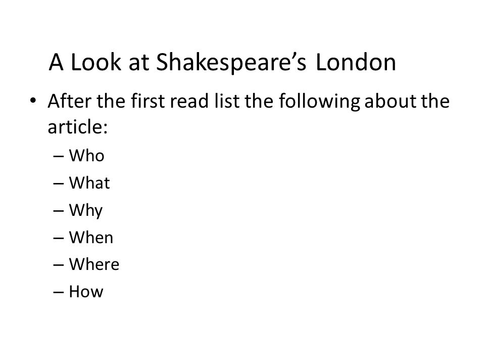 A Look at Shakespeare's London After the first read list the following about the article: – Who – What – Why – When – Where – How