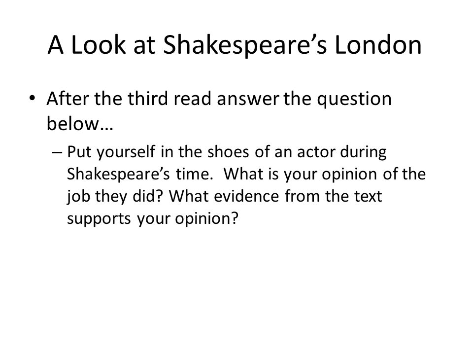 A Look at Shakespeare's London After the third read answer the question below… – Put yourself in the shoes of an actor during Shakespeare's time. What