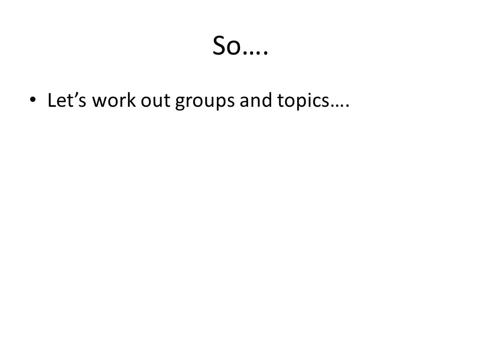So…. Let's work out groups and topics….