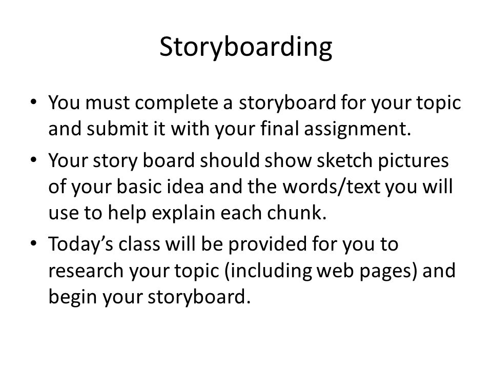 Storyboarding You must complete a storyboard for your topic and submit it with your final assignment. Your story board should show sketch pictures of
