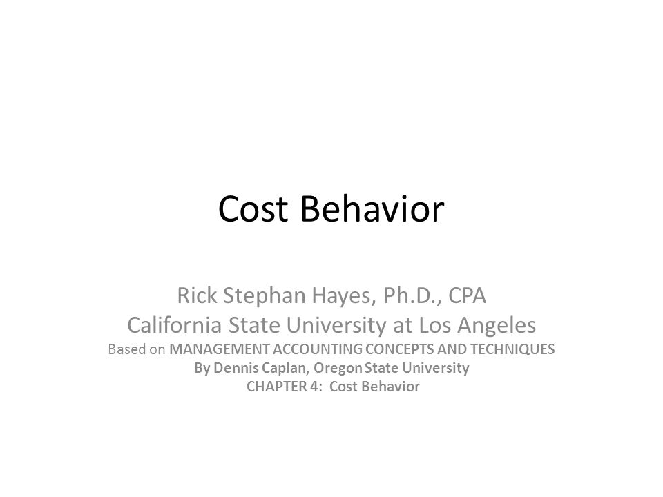 Cost Behavior Rick Stephan Hayes, Ph.D., CPA California State University at Los Angeles Based on MANAGEMENT ACCOUNTING CONCEPTS AND TECHNIQUES By Denn