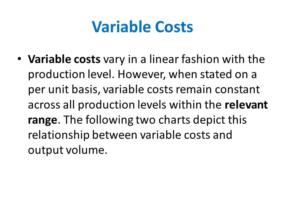 Variable Costs Variable costs vary in a linear fashion with the production level. However, when stated on a per unit basis, variable costs remain cons