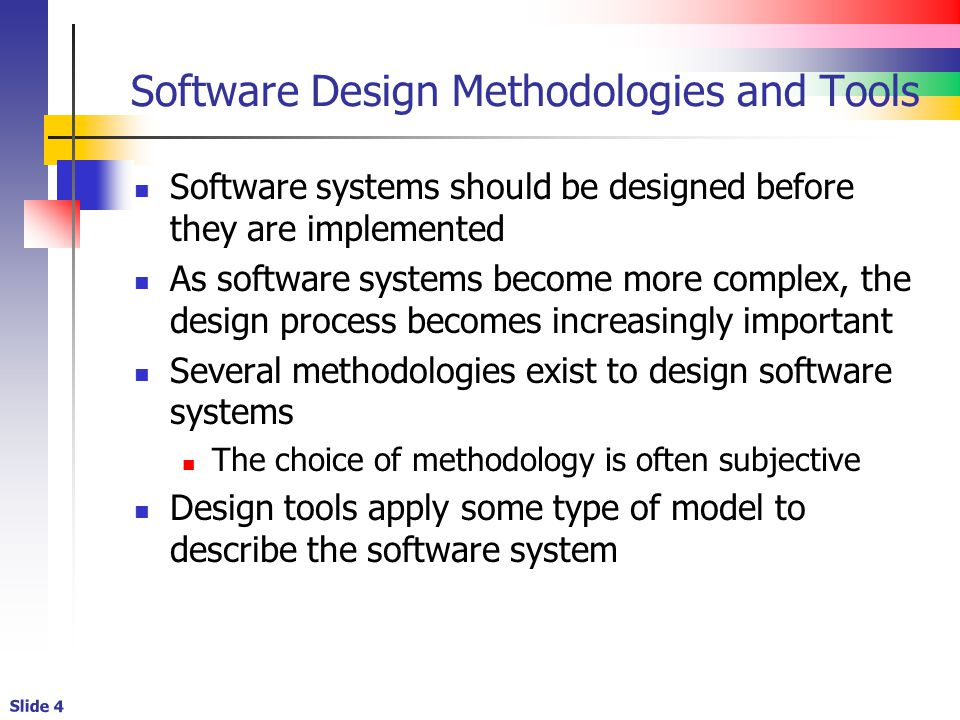 Slide 4 Software Design Methodologies and Tools Software systems should be designed before they are implemented As software systems become more complex, the design process becomes increasingly important Several methodologies exist to design software systems The choice of methodology is often subjective Design tools apply some type of model to describe the software system