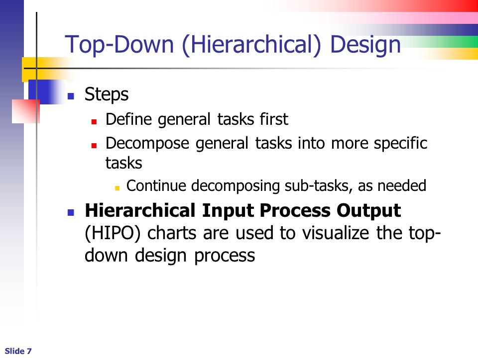 Slide 7 Top-Down (Hierarchical) Design Steps Define general tasks first Decompose general tasks into more specific tasks Continue decomposing sub-tasks, as needed Hierarchical Input Process Output (HIPO) charts are used to visualize the top- down design process