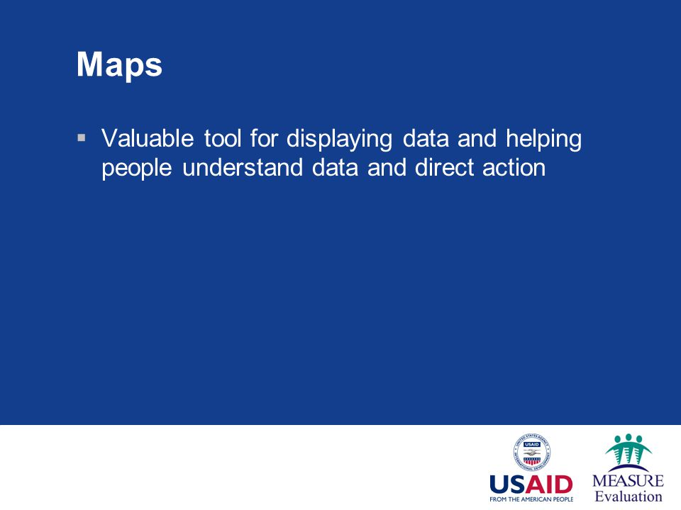 Maps  Valuable tool for displaying data and helping people understand data and direct action