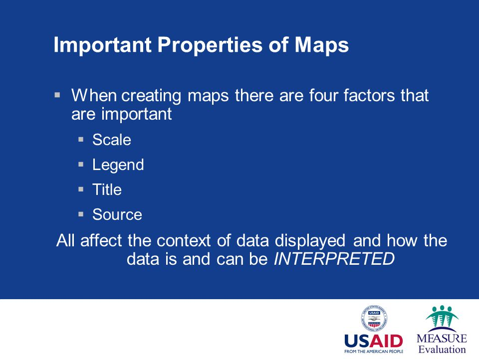 Important Properties of Maps  When creating maps there are four factors that are important  Scale  Legend  Title  Source All affect the context of data displayed and how the data is and can be INTERPRETED