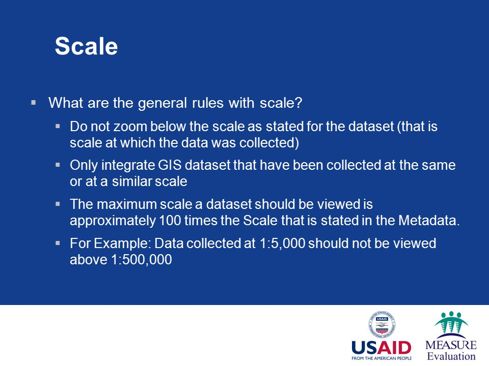 Scale  What are the general rules with scale?  Do not zoom below the scale as stated for the dataset (that is scale at which the data was collected)