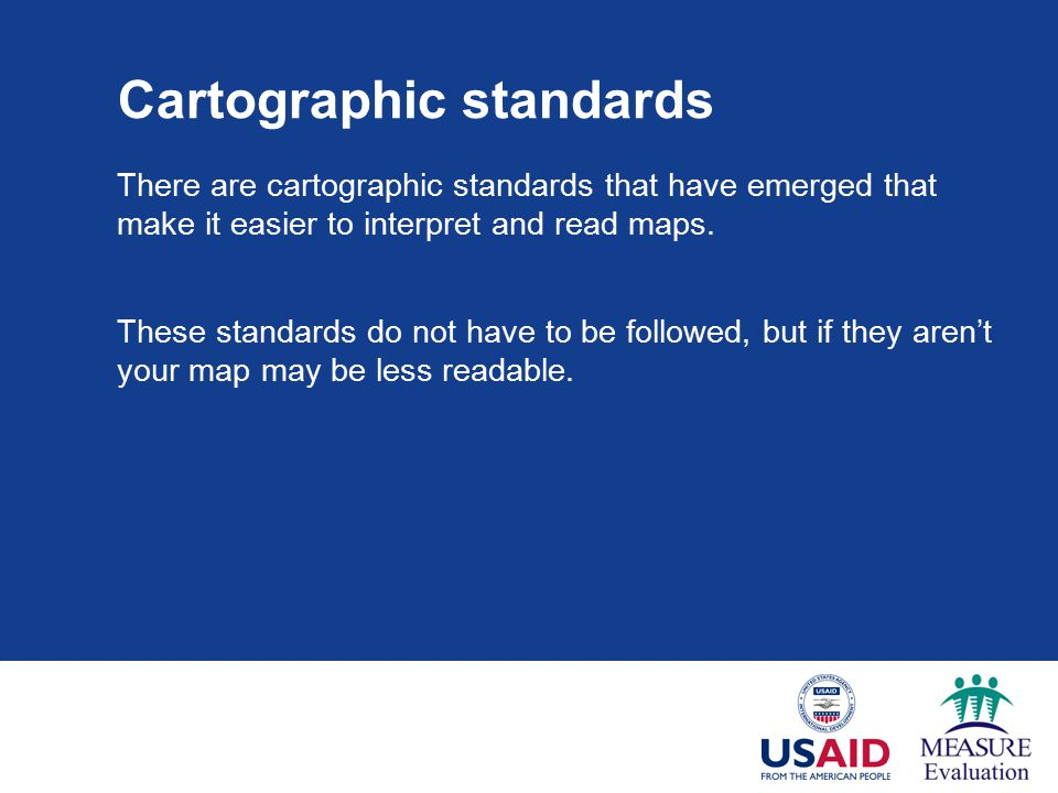 Cartographic standards There are cartographic standards that have emerged that make it easier to interpret and read maps.
