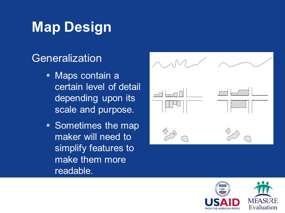 Map Design Generalization  Maps contain a certain level of detail depending upon its scale and purpose.