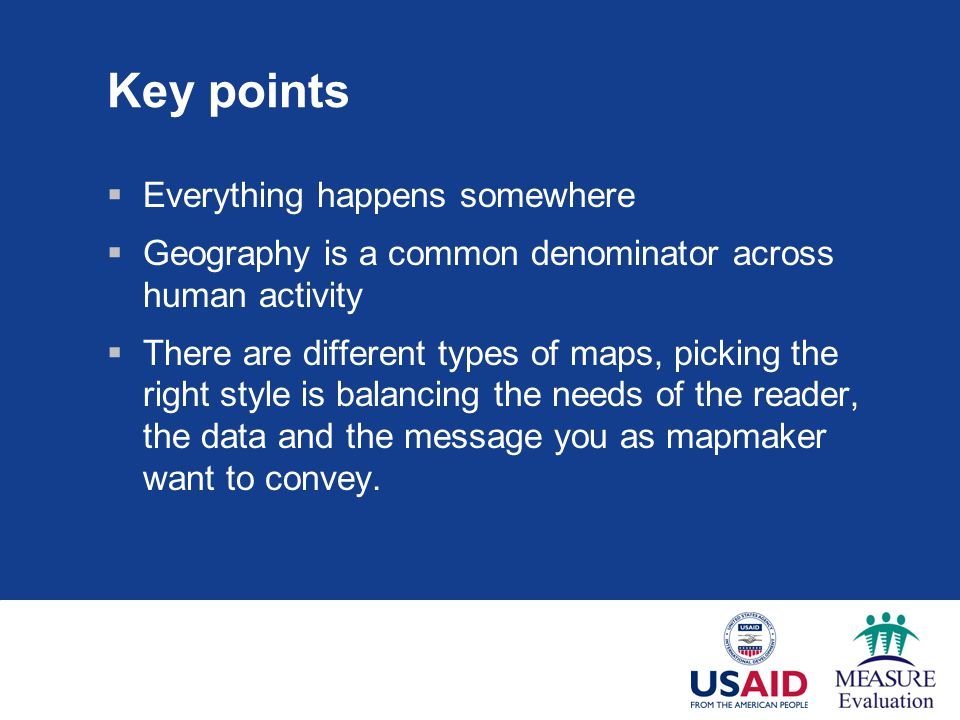 Key points  Everything happens somewhere  Geography is a common denominator across human activity  There are different types of maps, picking the right style is balancing the needs of the reader, the data and the message you as mapmaker want to convey.