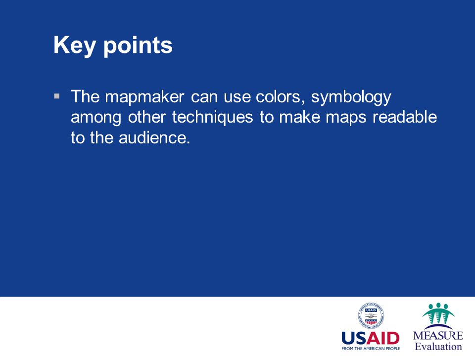 Key points  The mapmaker can use colors, symbology among other techniques to make maps readable to the audience.