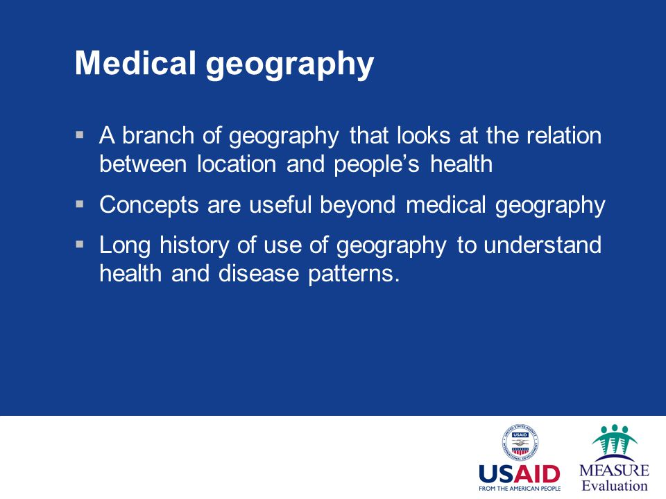 Medical geography  A branch of geography that looks at the relation between location and people's health  Concepts are useful beyond medical geograp