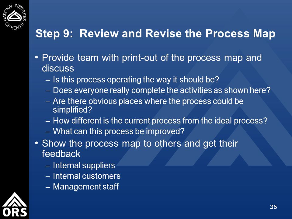 36 Step 9: Review and Revise the Process Map Provide team with print-out of the process map and discuss –Is this process operating the way it should be.