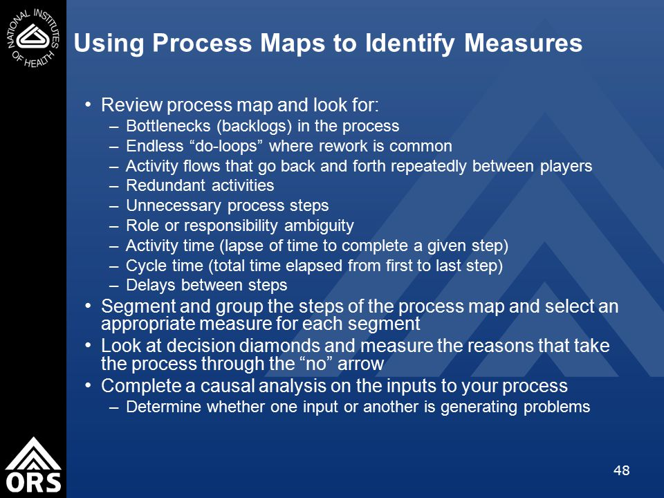 48 Using Process Maps to Identify Measures Review process map and look for: –Bottlenecks (backlogs) in the process –Endless do-loops where rework is common –Activity flows that go back and forth repeatedly between players –Redundant activities –Unnecessary process steps –Role or responsibility ambiguity –Activity time (lapse of time to complete a given step) –Cycle time (total time elapsed from first to last step) –Delays between steps Segment and group the steps of the process map and select an appropriate measure for each segment Look at decision diamonds and measure the reasons that take the process through the no arrow Complete a causal analysis on the inputs to your process –Determine whether one input or another is generating problems