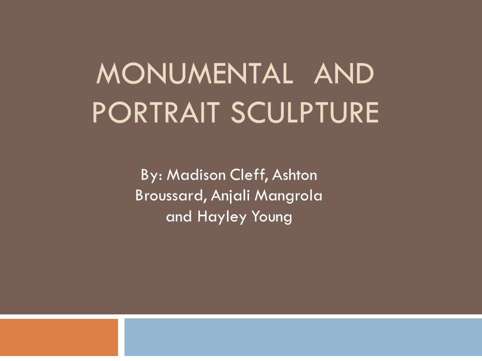 MONUMENTAL AND PORTRAIT SCULPTURE By: Madison Cleff, Ashton Broussard, Anjali Mangrola and Hayley Young
