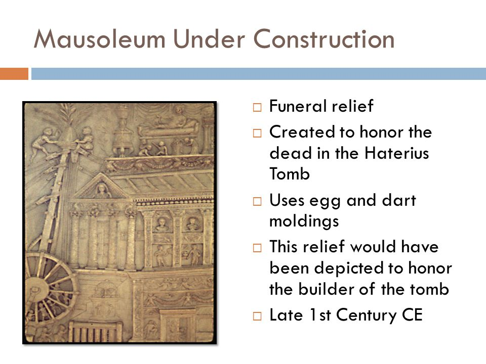 Mausoleum Under Construction  Funeral relief  Created to honor the dead in the Haterius Tomb  Uses egg and dart moldings  This relief would have been depicted to honor the builder of the tomb  Late 1st Century CE