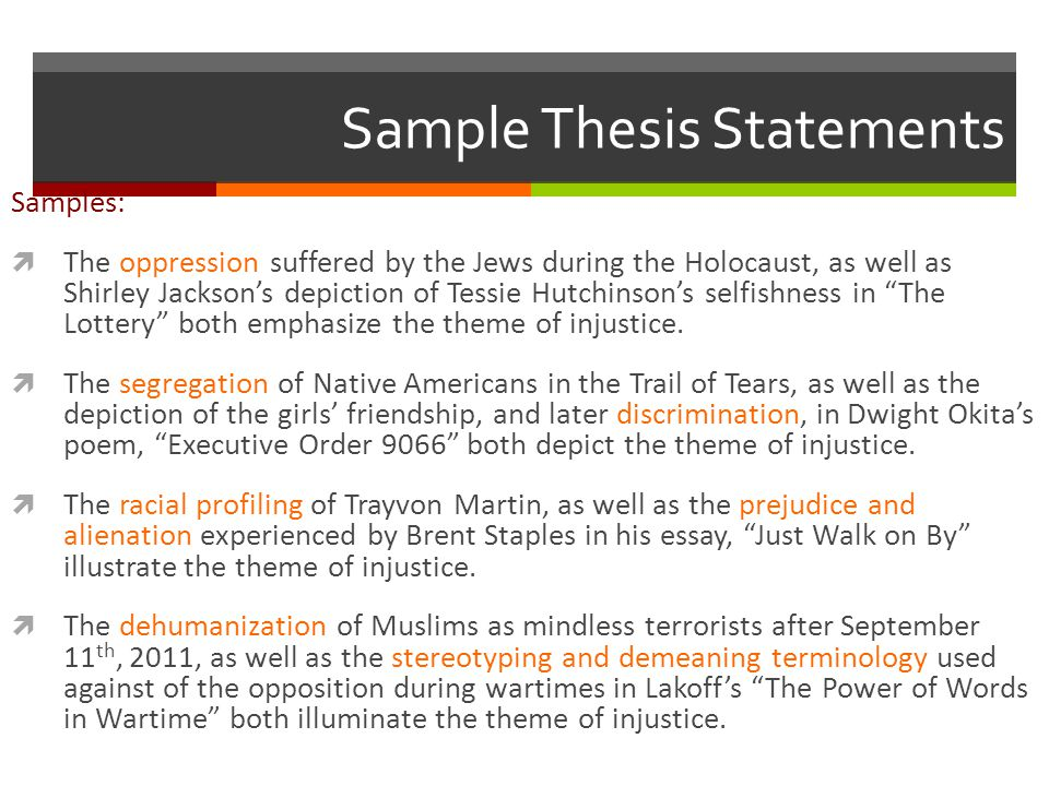 Sample Thesis Statements Samples:  The oppression suffered by the Jews during the Holocaust, as well as Shirley Jackson's depiction of Tessie Hutchinson's selfishness in The Lottery both emphasize the theme of injustice.