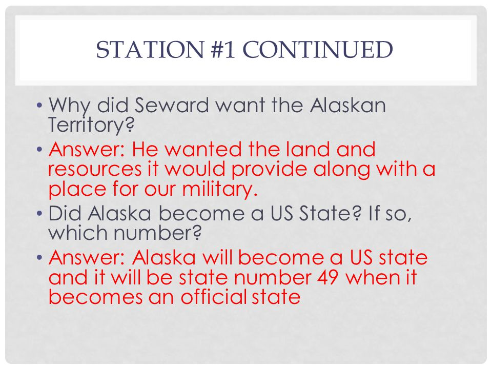 STATION #1 CONTINUED Why did Seward want the Alaskan Territory.