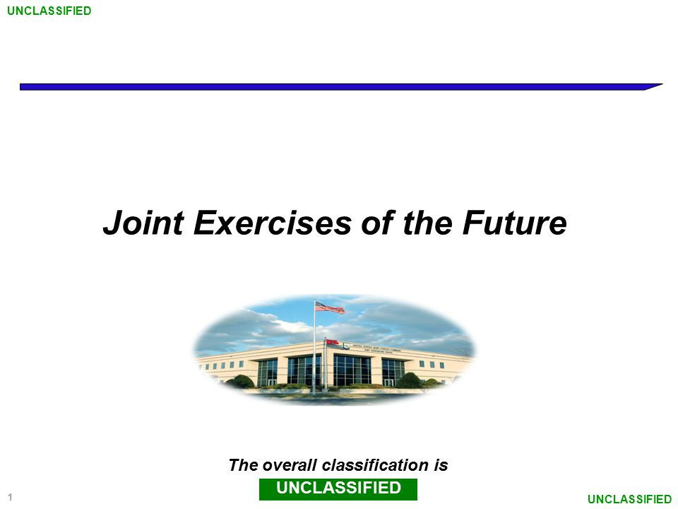 1 Joint Exercises of the Future The overall classification is UNCLASSIFIED