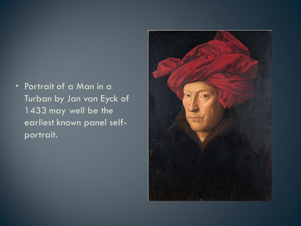 Portrait of a Man in a Turban by Jan van Eyck of 1433 may well be the earliest known panel self- portrait.