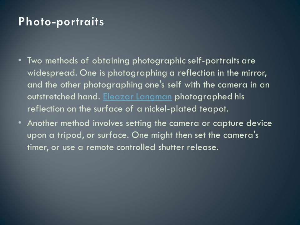 Two methods of obtaining photographic self-portraits are widespread. One is photographing a reflection in the mirror, and the other photographing one'
