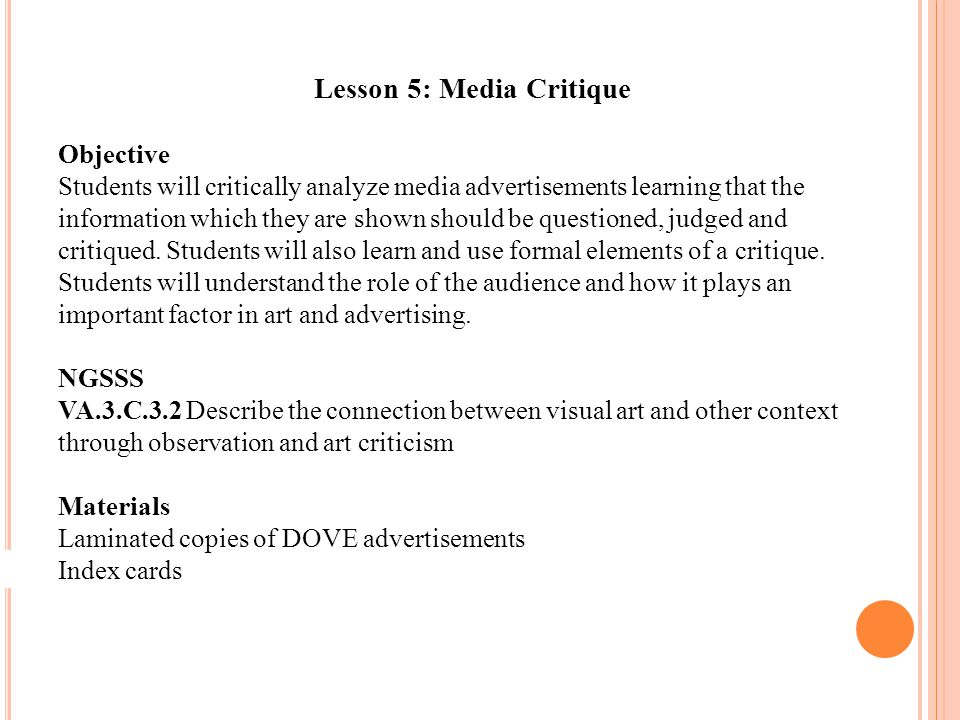 Lesson 5: Media Critique Objective Students will critically analyze media advertisements learning that the information which they are shown should be questioned, judged and critiqued.