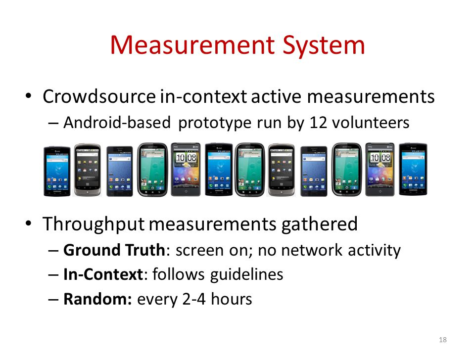 Measurement System Crowdsource in-context active measurements – Android-based prototype run by 12 volunteers Throughput measurements gathered – Ground Truth: screen on; no network activity – In-Context: follows guidelines – Random: every 2-4 hours 18