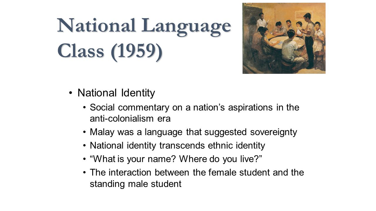 National Identity Social commentary on a nation's aspirations in the anti-colonialism era Malay was a language that suggested sovereignty National identity transcends ethnic identity What is your name.