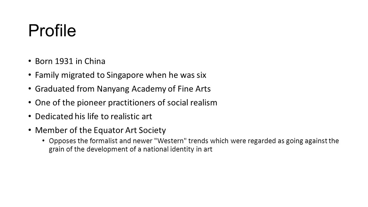 Profile Born 1931 in China Family migrated to Singapore when he was six Graduated from Nanyang Academy of Fine Arts One of the pioneer practitioners of social realism Dedicated his life to realistic art Member of the Equator Art Society Opposes the formalist and newer Western trends which were regarded as going against the grain of the development of a national identity in art