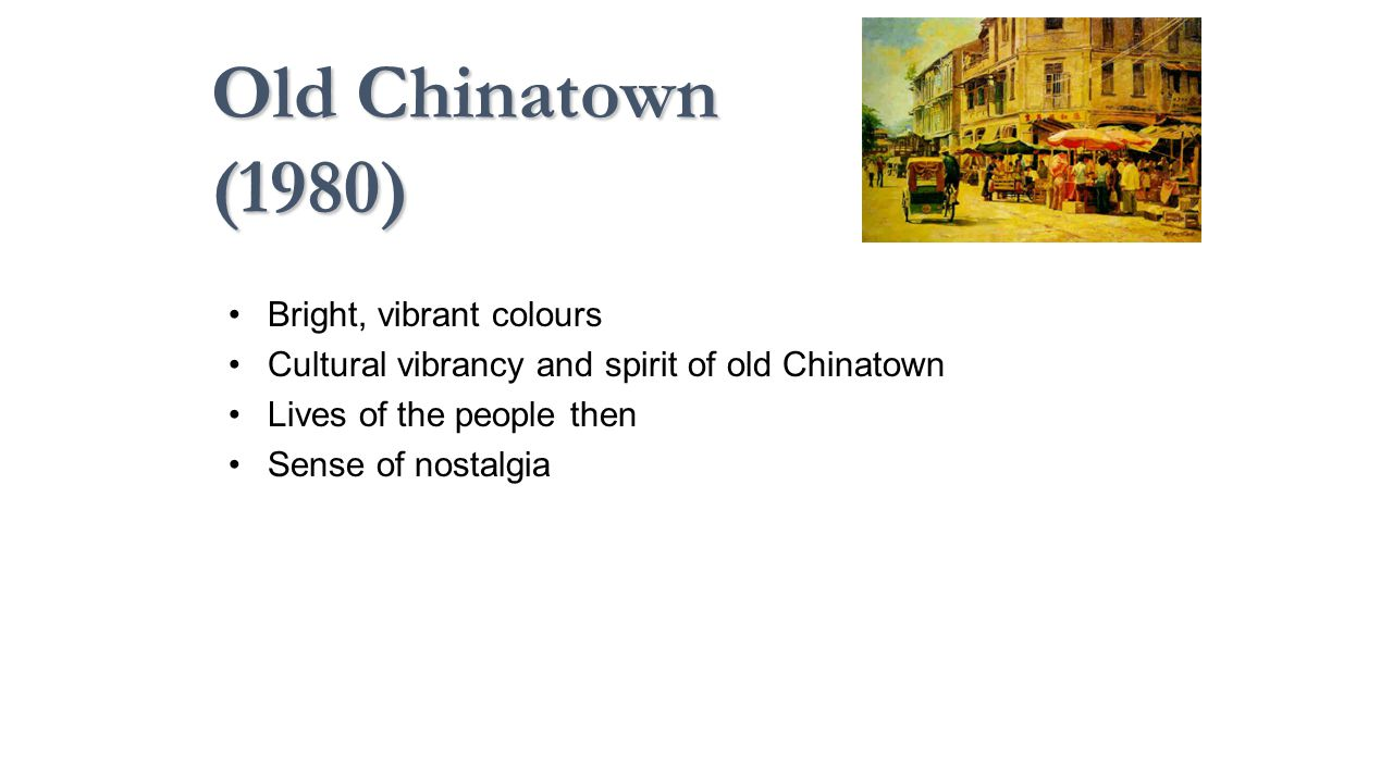 Old Chinatown (1980) Bright, vibrant colours Cultural vibrancy and spirit of old Chinatown Lives of the people then Sense of nostalgia
