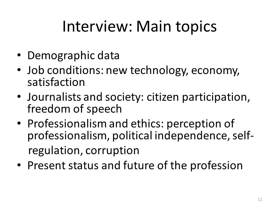 Interview: Main topics Demographic data Job conditions: new technology, economy, satisfaction Journalists and society: citizen participation, freedom of speech Professionalism and ethics: perception of professionalism, political independence, self- regulation, corruption Present status and future of the profession 11