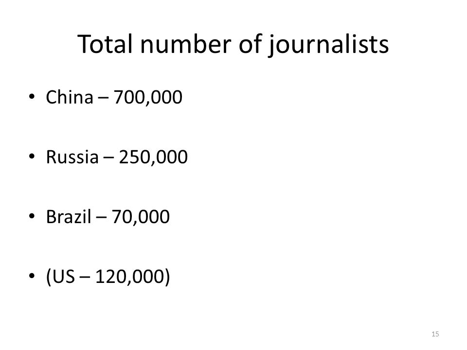 Total number of journalists China – 700,000 Russia – 250,000 Brazil – 70,000 (US – 120,000) 15