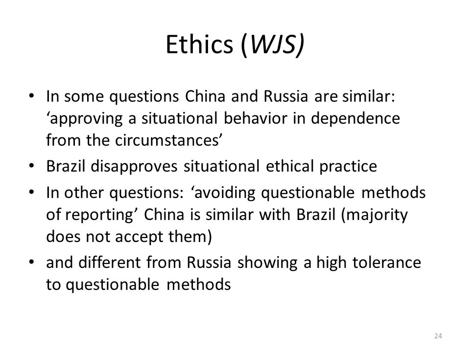 Ethics (WJS) In some questions China and Russia are similar: 'approving a situational behavior in dependence from the circumstances' Brazil disapproves situational ethical practice In other questions: 'avoiding questionable methods of reporting' China is similar with Brazil (majority does not accept them) and different from Russia showing a high tolerance to questionable methods 24