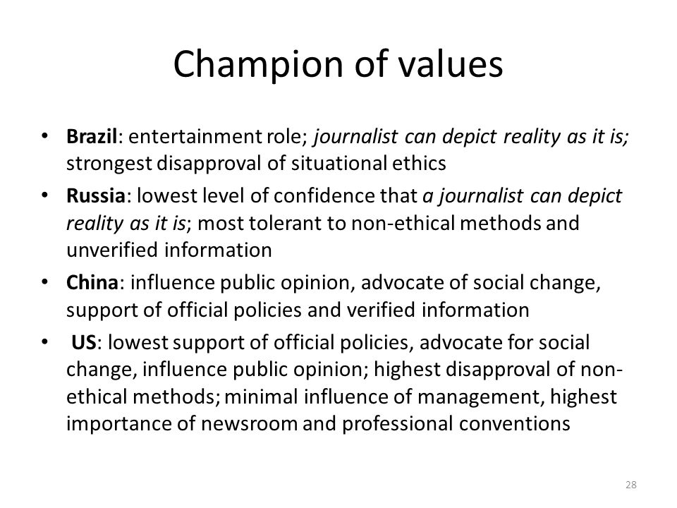 Champion of values Brazil: entertainment role; journalist can depict reality as it is; strongest disapproval of situational ethics Russia: lowest level of confidence that a journalist can depict reality as it is; most tolerant to non-ethical methods and unverified information China: influence public opinion, advocate of social change, support of official policies and verified information US: lowest support of official policies, advocate for social change, influence public opinion; highest disapproval of non- ethical methods; minimal influence of management, highest importance of newsroom and professional conventions 28