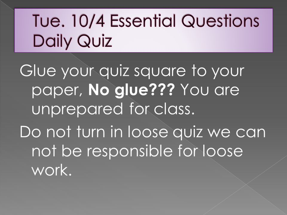 Glue your quiz square to your paper, No glue . You are unprepared for class.