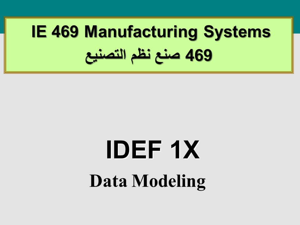 IDEF 1X Data Modeling IE 469 Manufacturing Systems IE 469 Manufacturing Systems 469 صنع نظم التصنيع