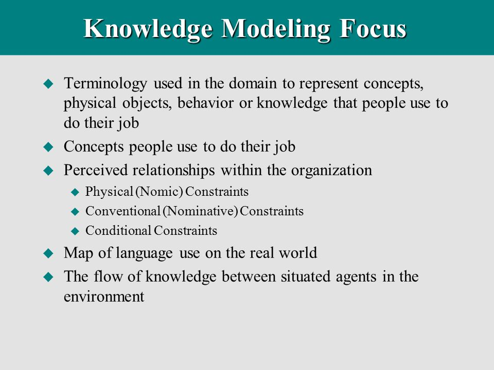 Knowledge Modeling Focus u Terminology used in the domain to represent concepts, physical objects, behavior or knowledge that people use to do their j