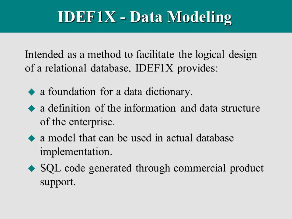 Intended as a method to facilitate the logical design of a relational database, IDEF1X provides: IDEF1X - Data Modeling u a foundation for a data dict